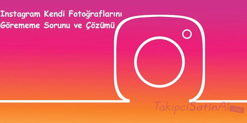 Instagram Kendi Fotoğraflarını Görememe Sorunu ve Çözümü