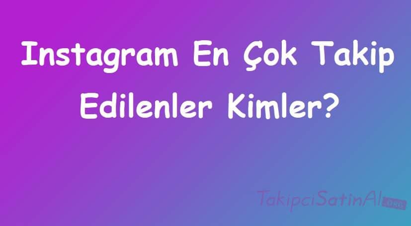 Instagram En Çok Takip Edilenler Kimler?