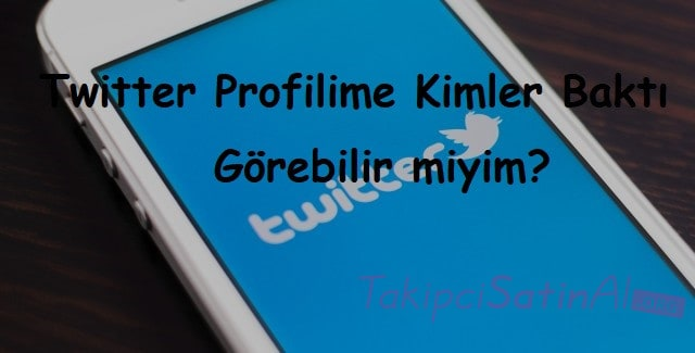 Twitter Profilime Kimler Baktı Görebilir miyim?