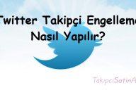 Twitter Takipçi Engelleme Nasıl Yapılır?